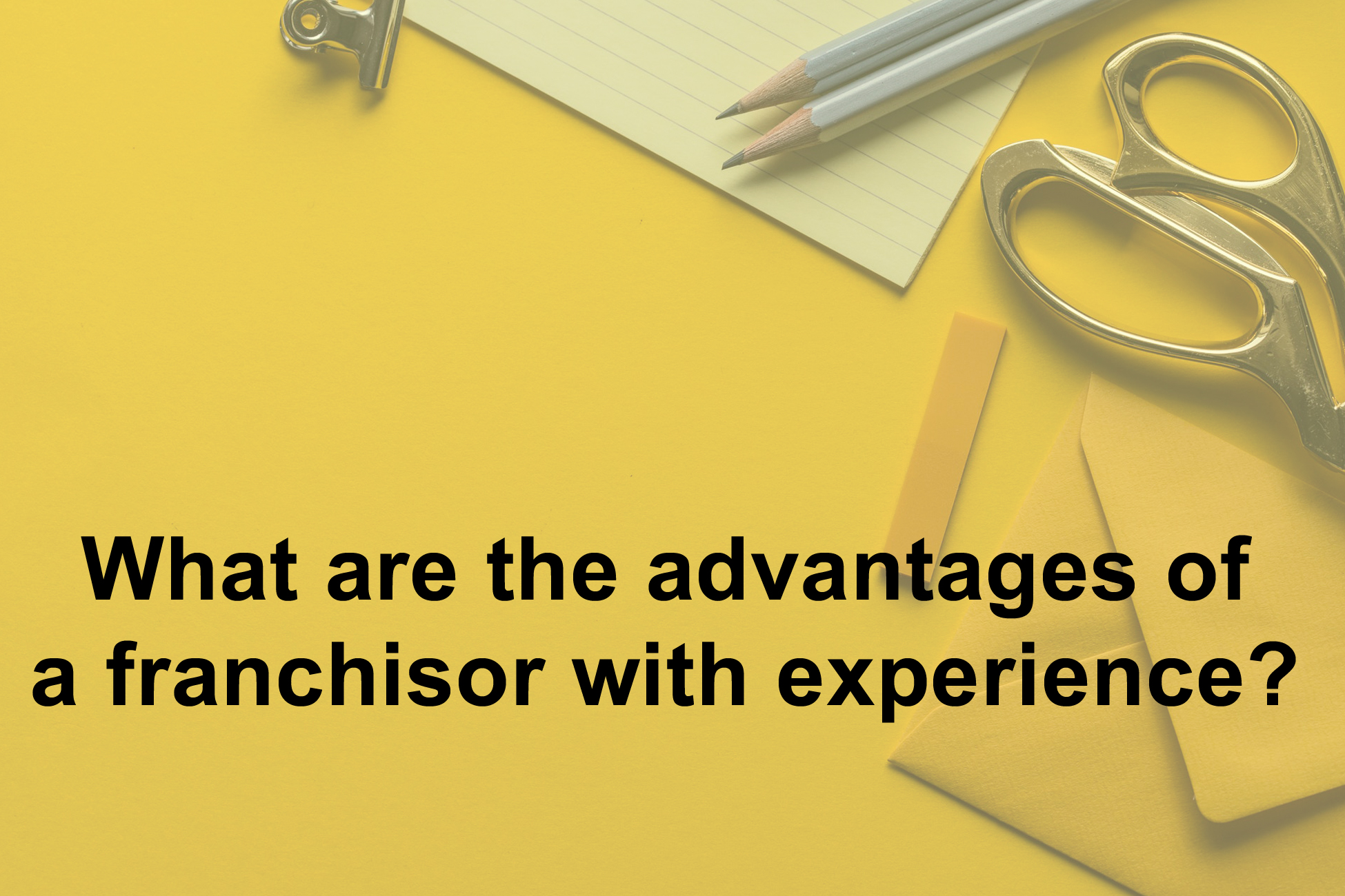 What are the advantages of a Franchisor with Experience?