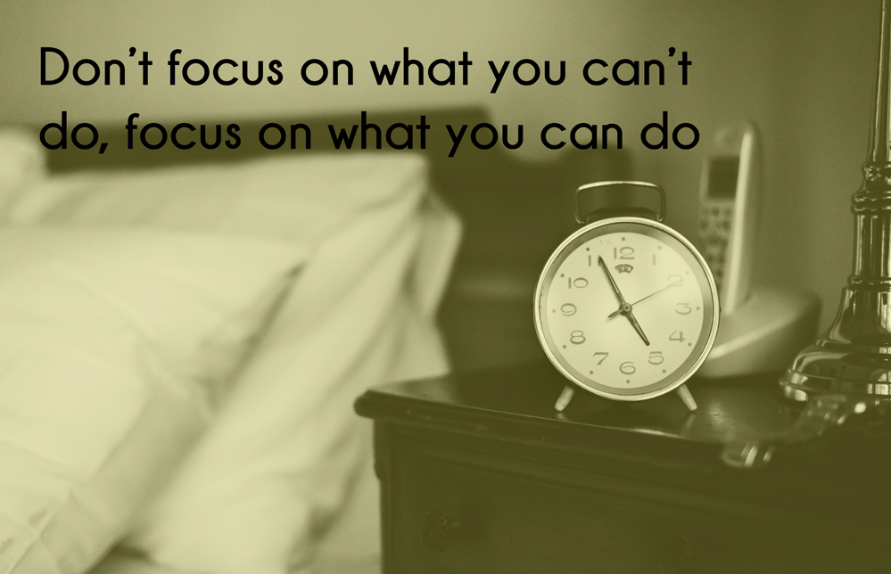 Don't focus on what you can't do, focus on what you can do